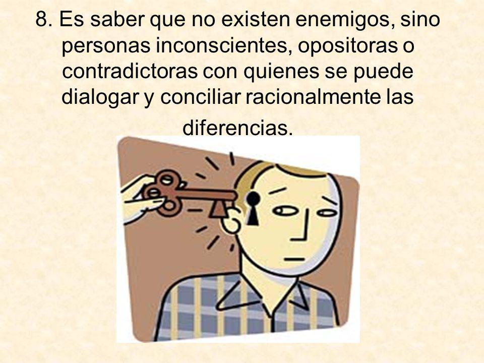 8. Es saber que no existen enemigos, sino personas inconscientes, opositoras o contradictoras con quienes se puede dialogar y conciliar racionalmente