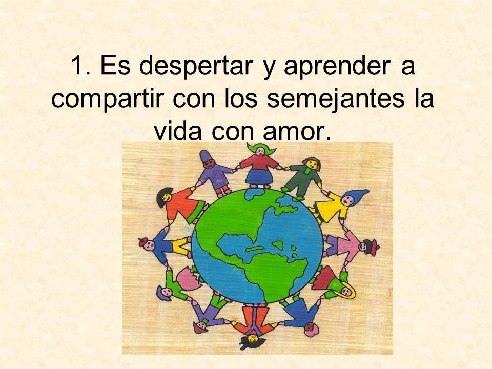1. Es despertar y aprender a compartir con los semejantes la vida con amor.