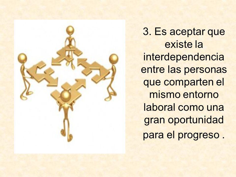 3. Es aceptar que existe la interdependencia entre las personas que comparten el mismo entorno laboral como una gran oportunidad para el progreso.