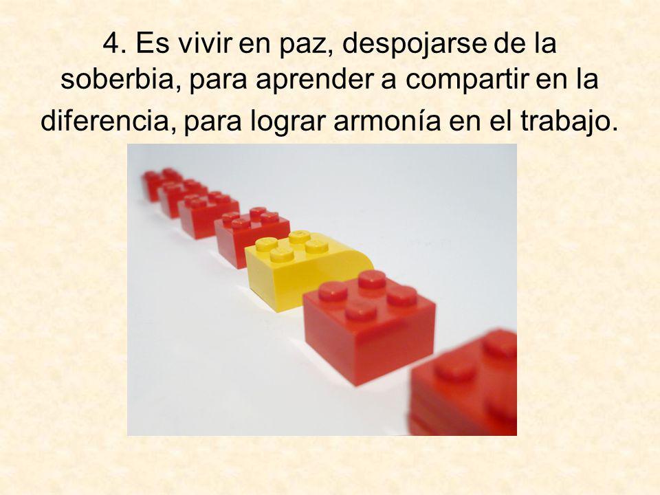 4. Es vivir en paz, despojarse de la soberbia, para aprender a compartir en la diferencia, para lograr armonía en el trabajo.