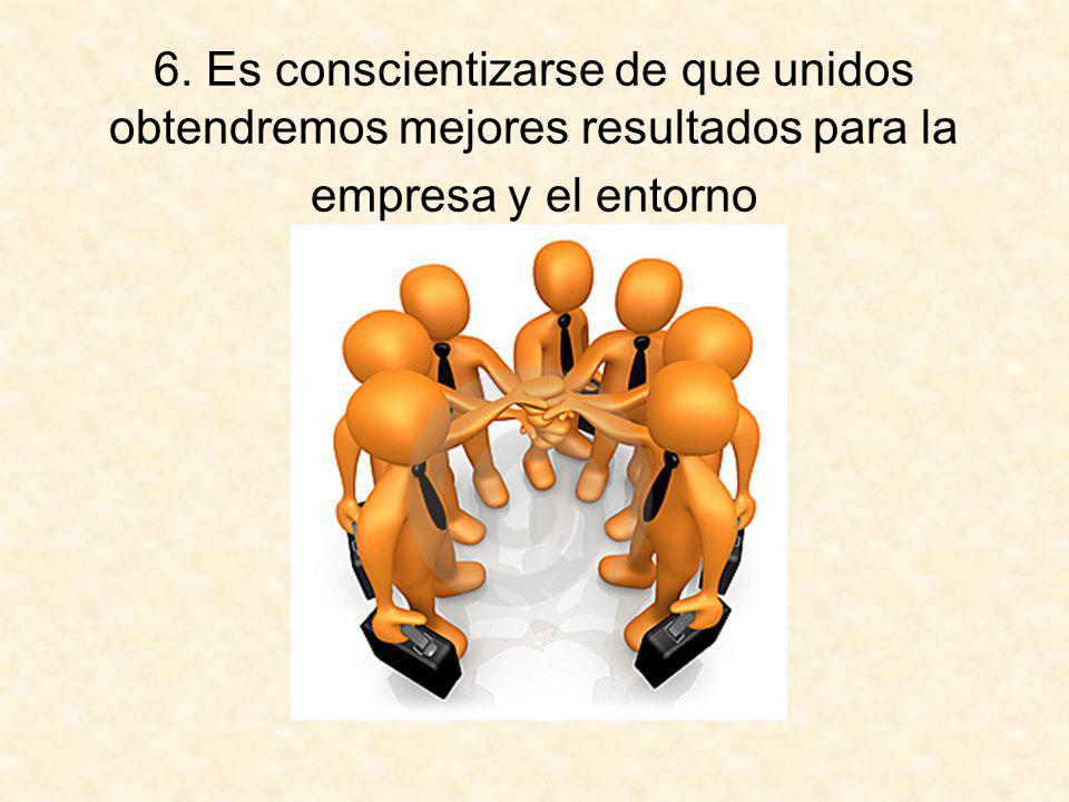 6. Es conscientizarse de que unidos obtendremos mejores resultados para la empresa y el entorno