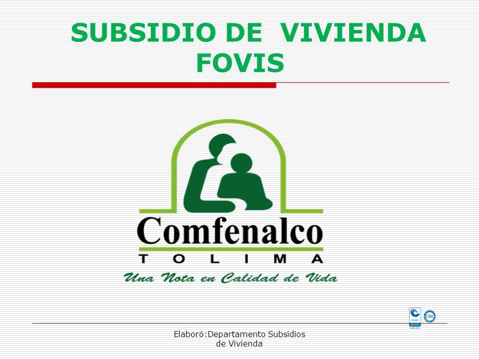 SUBSIDIO DE VIVIENDA FOVIS Elaboró:Departamento Subsidios de Vivienda