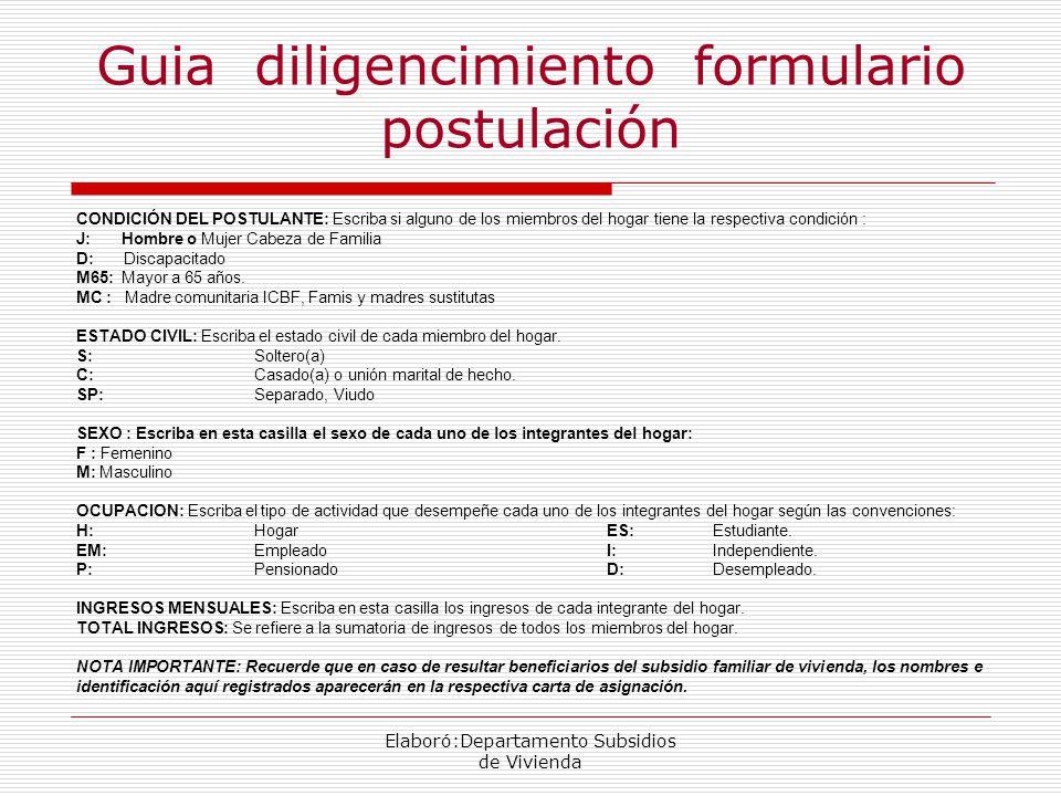 Guia diligencimiento formulario postulación CONDICIÓN DEL POSTULANTE: Escriba si alguno de los miembros del hogar tiene la respectiva condición : J: Hombre o Mujer Cabeza de Familia D: Discapacitado M65: Mayor a 65 años.