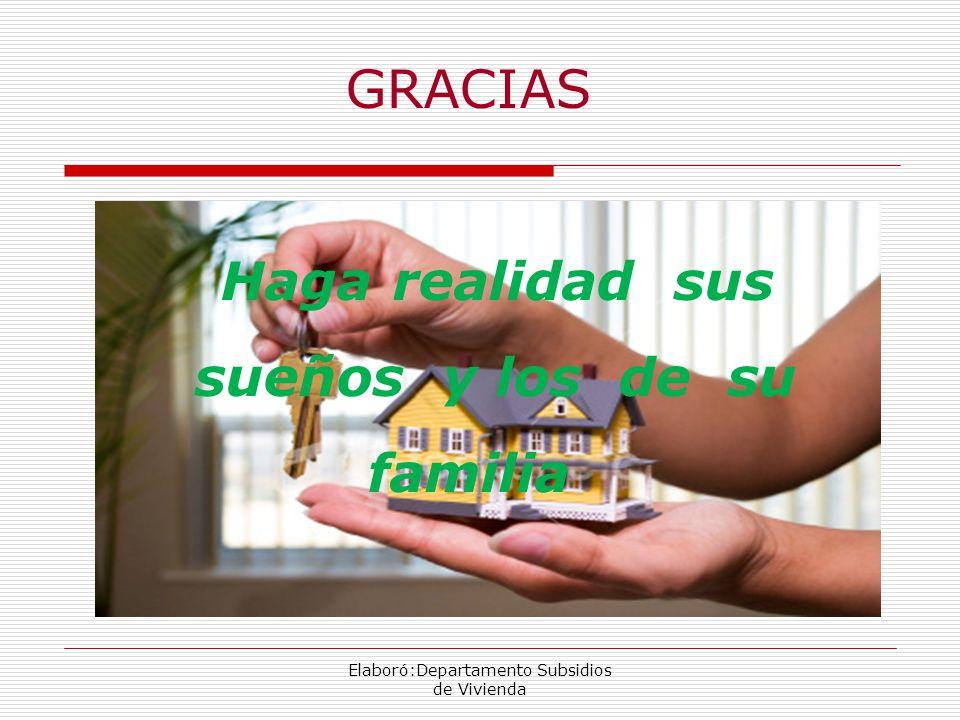 Elaboró:Departamento Subsidios de Vivienda GRACIAS Haga realidad sus sueños y los de su familia
