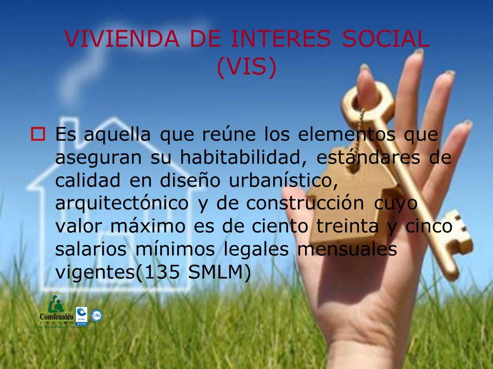 VIVIENDA DE INTERES SOCIAL (VIS) Es aquella que reúne los elementos que aseguran su habitabilidad, estándares de calidad en diseño urbanístico, arquitectónico y de construcción cuyo valor máximo es de ciento treinta y cinco salarios mínimos legales mensuales vigentes(135 SMLM)