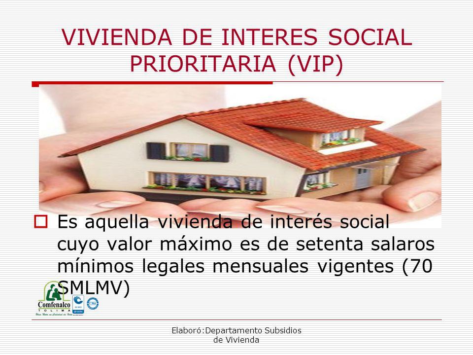 Elaboró:Departamento Subsidios de Vivienda VIVIENDA DE INTERES SOCIAL PRIORITARIA (VIP) Es aquella vivienda de interés social cuyo valor máximo es de setenta salaros mínimos legales mensuales vigentes (70 SMLMV)