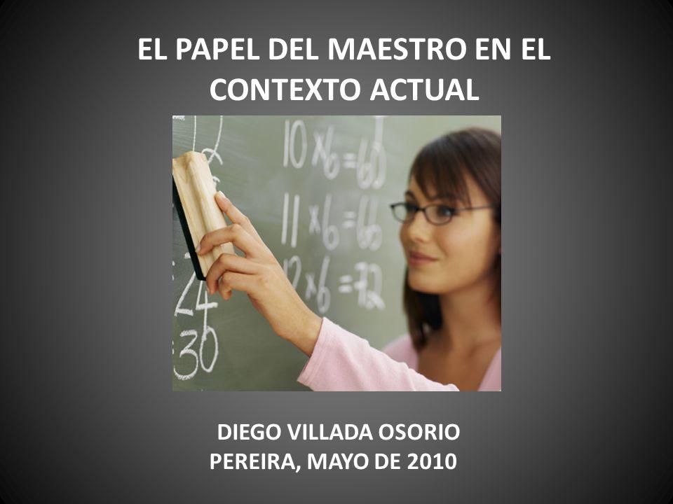 EL PAPEL DEL MAESTRO EN EL CONTEXTO ACTUAL DIEGO VILLADA OSORIO PEREIRA, MAYO DE 2010