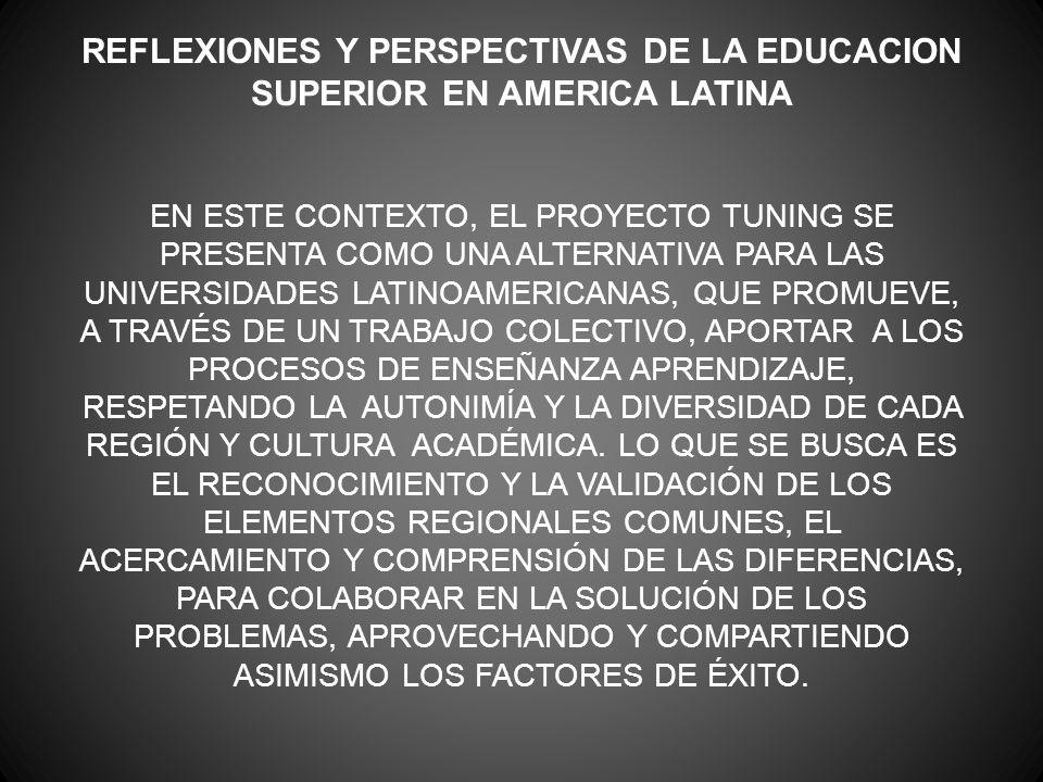 REFLEXIONES Y PERSPECTIVAS DE LA EDUCACION SUPERIOR EN AMERICA LATINA EN ESTE CONTEXTO, EL PROYECTO TUNING SE PRESENTA COMO UNA ALTERNATIVA PARA LAS U