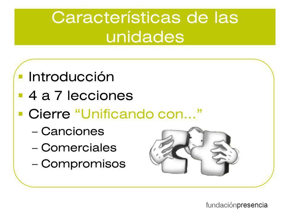 fundación presencia Características de las unidades Introducción 4 a 7 lecciones Cierre Unificando con… –Canciones –Comerciales –Compromisos