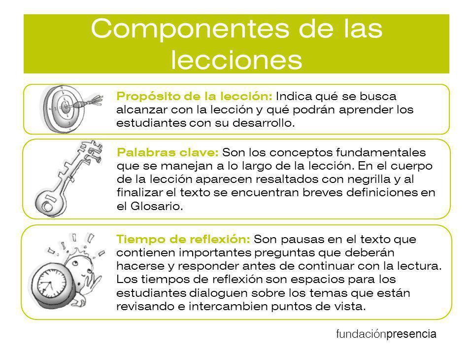 fundación presencia Componentes de las lecciones Propósito de la lección: Indica qué se busca alcanzar con la lección y qué podrán aprender los estudi
