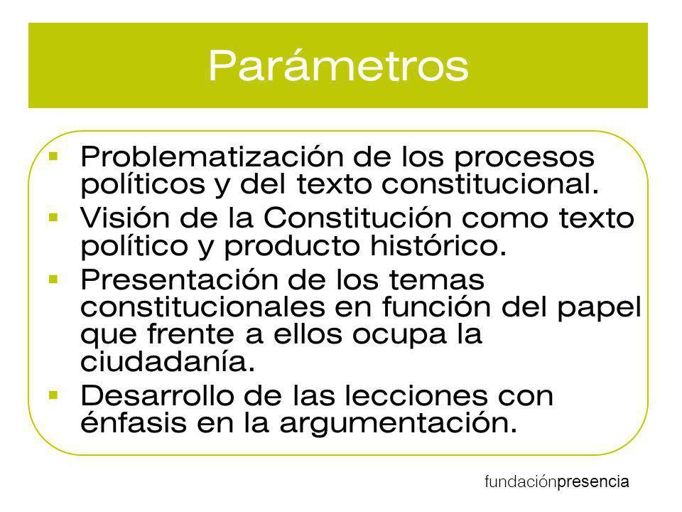 fundación presencia Parámetros Problematización de los procesos políticos y del texto constitucional. Visión de la Constitución como texto político y