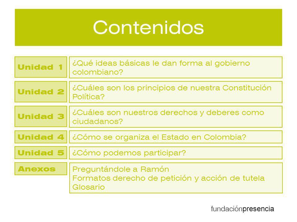 fundación presencia Contenidos ¿Qué ideas básicas le dan forma al gobierno colombiano? ¿Cuáles son los principios de nuestra Constitución Política? ¿C