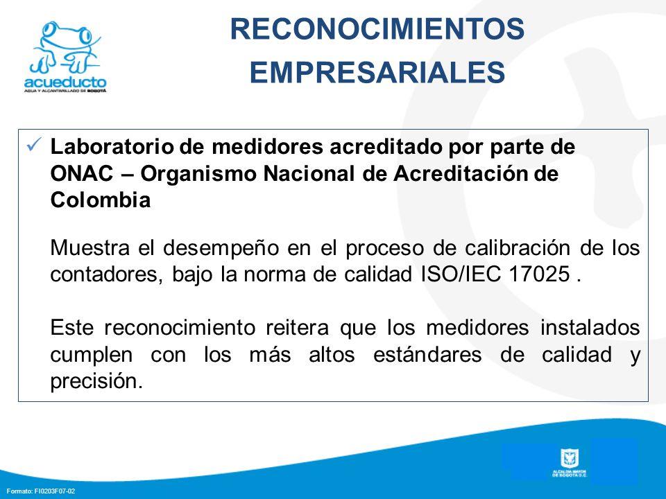 Formato: FI0203F07-02 RECONOCIMIENTOS EMPRESARIALES Laboratorio de medidores acreditado por parte de ONAC – Organismo Nacional de Acreditación de Colombia Muestra el desempeño en el proceso de calibración de los contadores, bajo la norma de calidad ISO/IEC 17025.