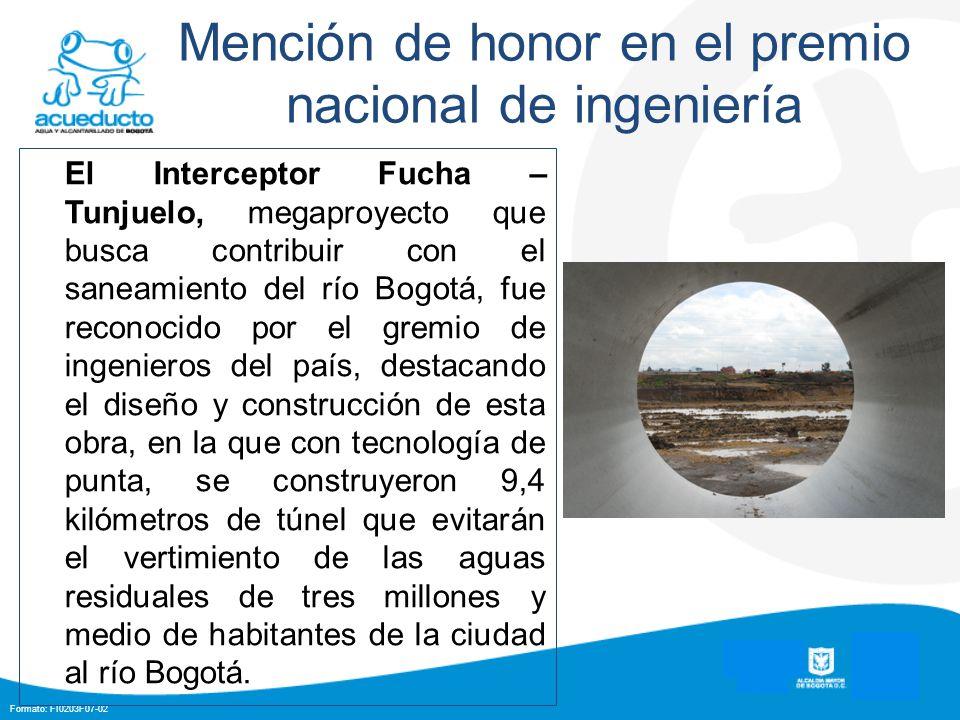 Formato: FI0203F07-02 Mención de honor en el premio nacional de ingeniería El Interceptor Fucha – Tunjuelo, megaproyecto que busca contribuir con el saneamiento del río Bogotá, fue reconocido por el gremio de ingenieros del país, destacando el diseño y construcción de esta obra, en la que con tecnología de punta, se construyeron 9,4 kilómetros de túnel que evitarán el vertimiento de las aguas residuales de tres millones y medio de habitantes de la ciudad al río Bogotá.
