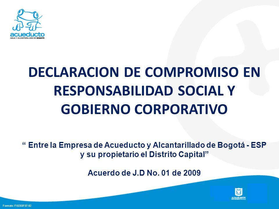 Formato: FI0203F07-02 DECLARACION DE COMPROMISO EN RESPONSABILIDAD SOCIAL Y GOBIERNO CORPORATIVO Entre la Empresa de Acueducto y Alcantarillado de Bogotá - ESP y su propietario el Distrito Capital Acuerdo de J.D No.