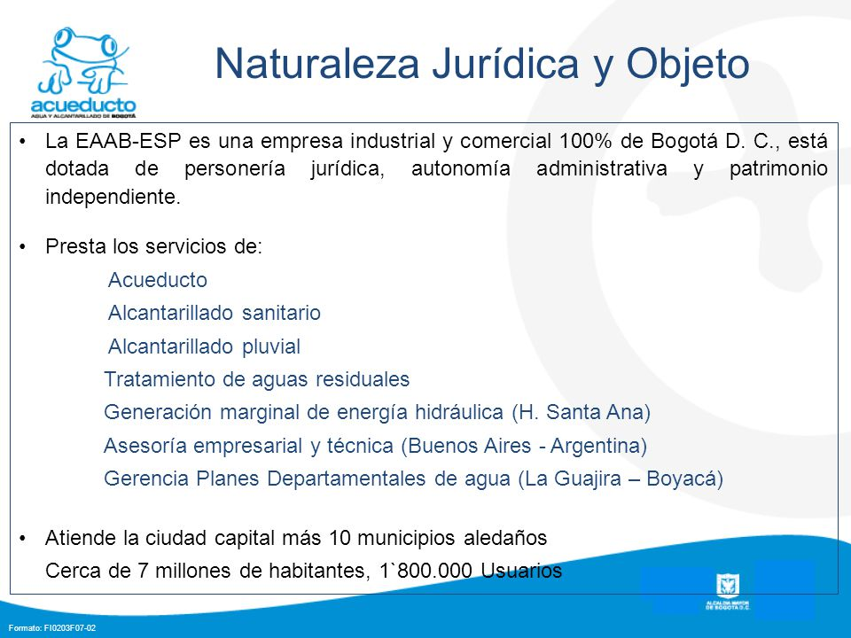 Formato: FI0203F07-02 Naturaleza Jurídica y Objeto La EAAB-ESP es una empresa industrial y comercial 100% de Bogotá D. C., está dotada de personería j