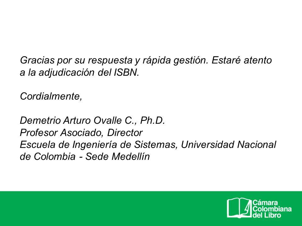 Gracias por su respuesta y rápida gestión. Estaré atento a la adjudicación del ISBN. Cordialmente, Demetrio Arturo Ovalle C., Ph.D. Profesor Asociado,