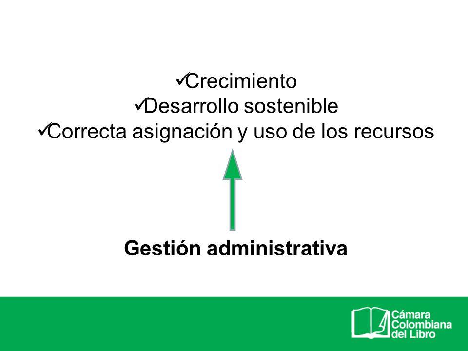 Crecimiento Desarrollo sostenible Correcta asignación y uso de los recursos Gestión administrativa