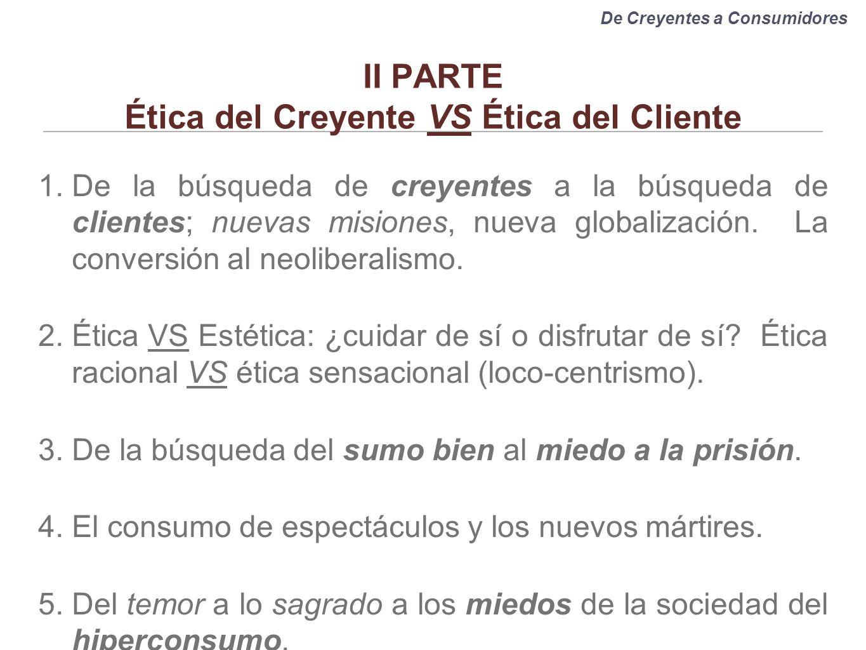 II PARTE Ética del Creyente VS Ética del Cliente 1.De la búsqueda de creyentes a la búsqueda de clientes; nuevas misiones, nueva globalización. La con