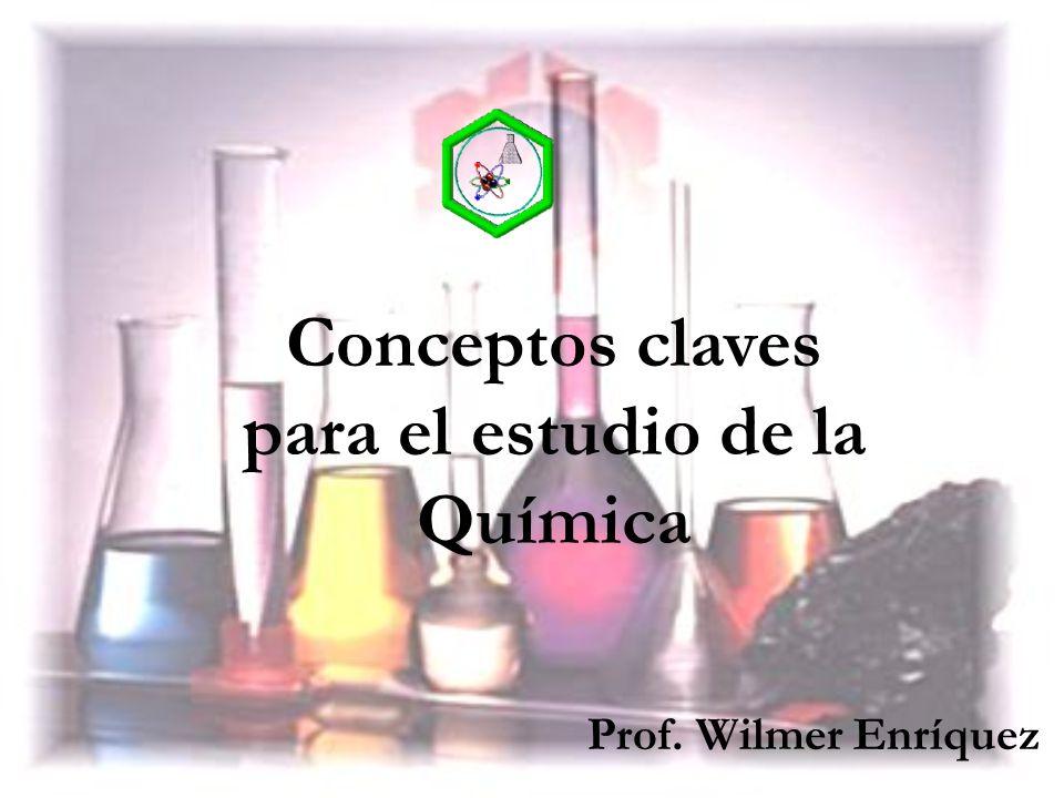 Conceptos claves para el estudio de la Química Prof. Wilmer Enríquez