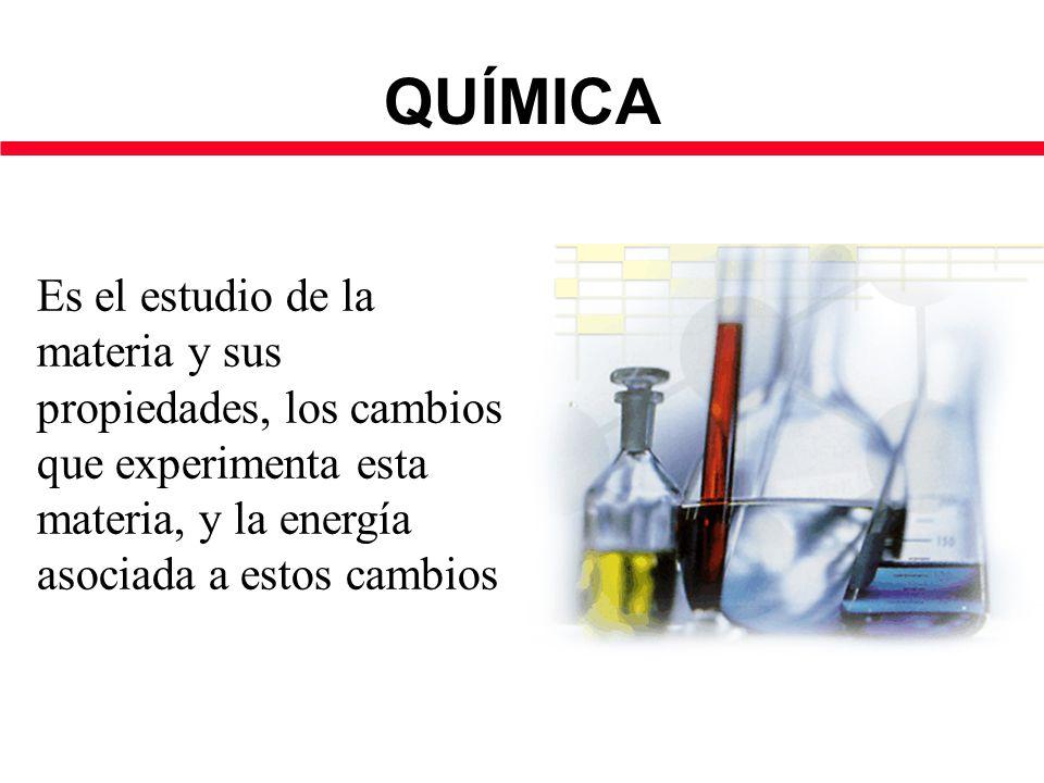 QUÍMICA Es el estudio de la materia y sus propiedades, los cambios que experimenta esta materia, y la energía asociada a estos cambios