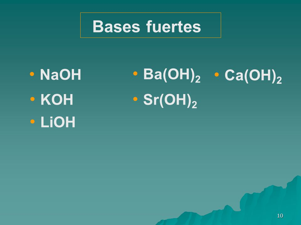 10 NaOH LiOH KOH Ca(OH) 2 Sr(OH) 2 Ba(OH) 2 Bases fuertes
