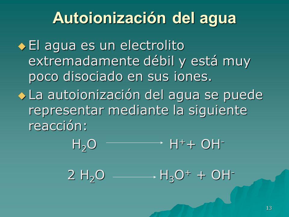 13 Autoionización del agua El agua es un electrolito extremadamente débil y está muy poco disociado en sus iones. El agua es un electrolito extremadam