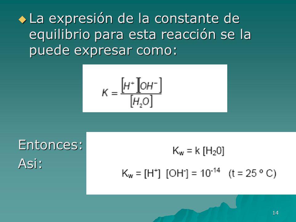 14 La expresión de la constante de equilibrio para esta reacción se la puede expresar como: La expresión de la constante de equilibrio para esta reacc