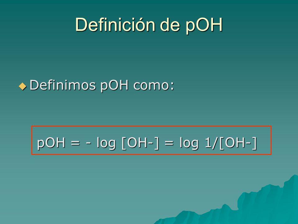 Definición de pOH Definimos pOH como: Definimos pOH como: pOH = - log [OH-] = log 1/[OH-] pOH = - log [OH-] = log 1/[OH-]