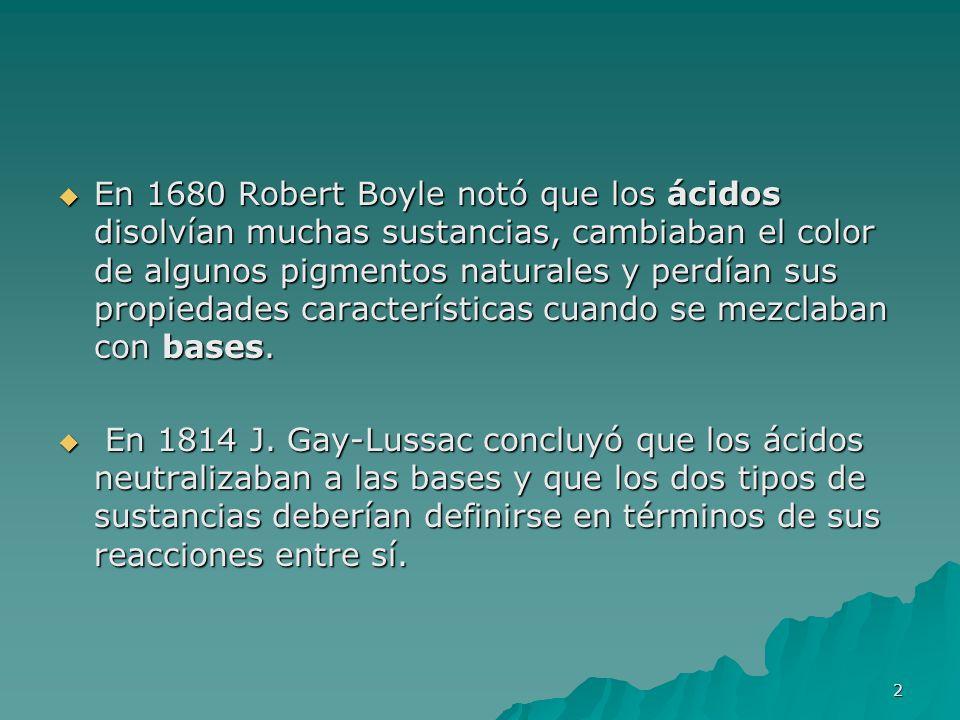2 En 1680 Robert Boyle notó que los ácidos disolvían muchas sustancias, cambiaban el color de algunos pigmentos naturales y perdían sus propiedades ca