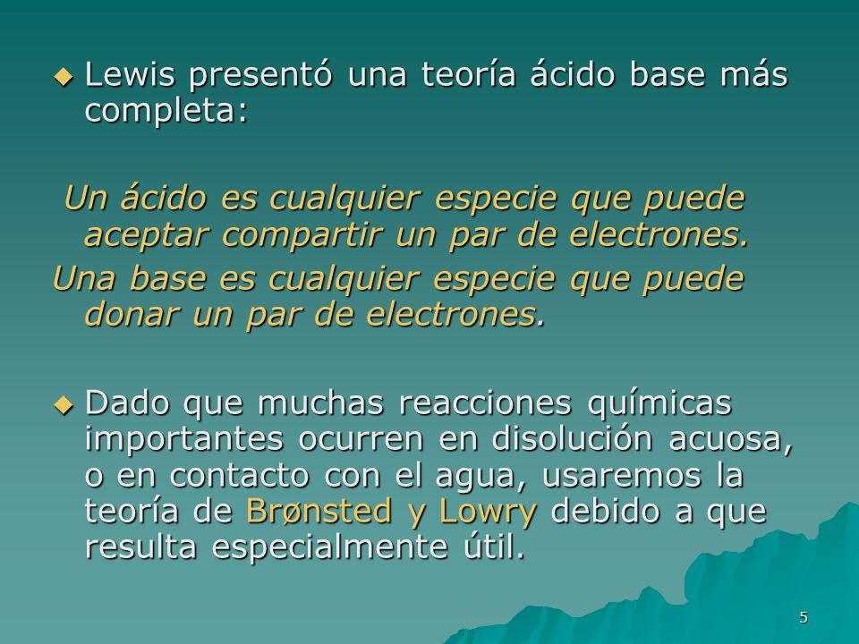 5 Lewis presentó una teoría ácido base más completa: Lewis presentó una teoría ácido base más completa: Un ácido es cualquier especie que puede acepta