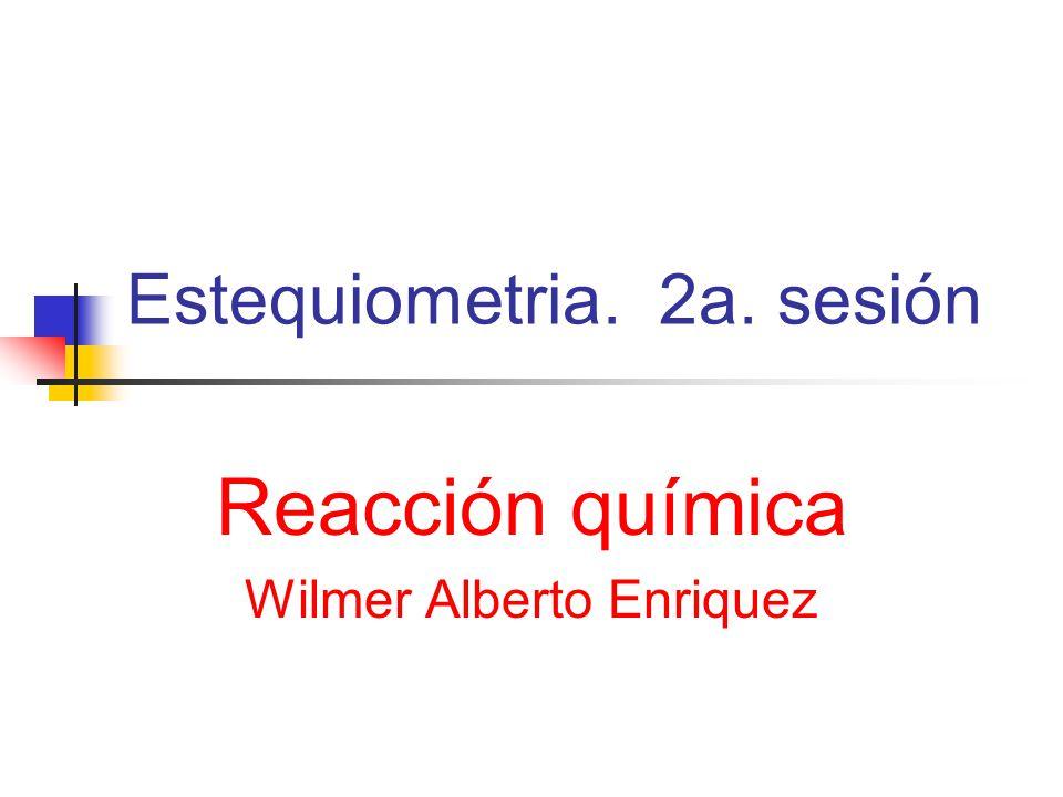 Estequiometria. 2a. sesión Reacción química Wilmer Alberto Enriquez