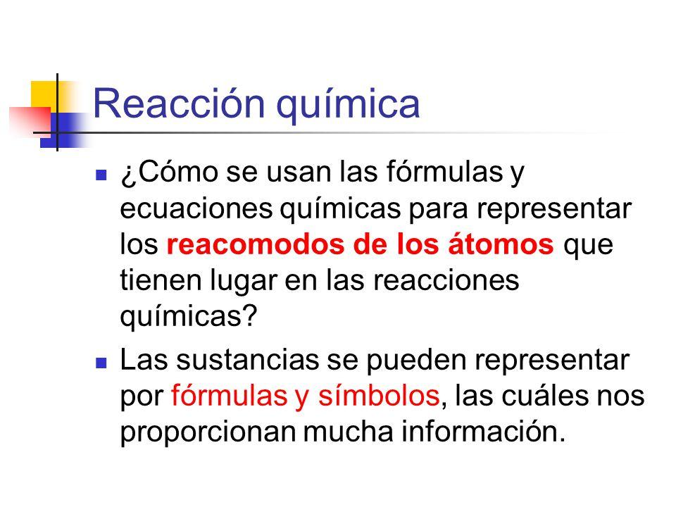 Reacción química ¿Cómo se usan las fórmulas y ecuaciones químicas para representar los reacomodos de los átomos que tienen lugar en las reacciones químicas.