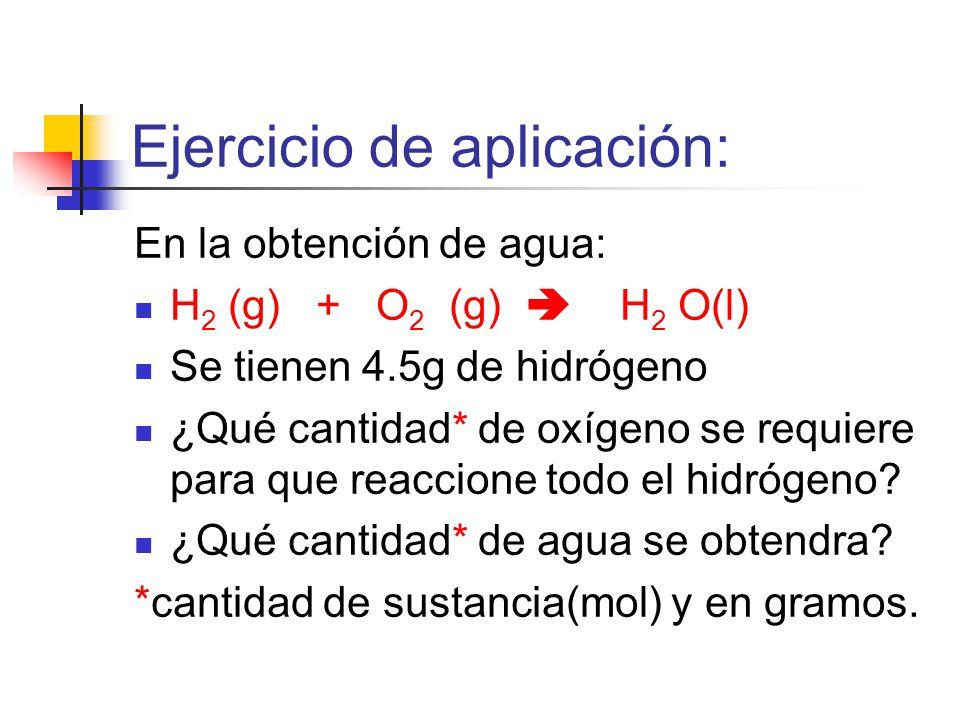 Ejercicio de aplicación: En la obtención de agua: H 2 (g) + O 2 (g) H 2 O(l) Se tienen 4.5g de hidrógeno ¿Qué cantidad* de oxígeno se requiere para que reaccione todo el hidrógeno.