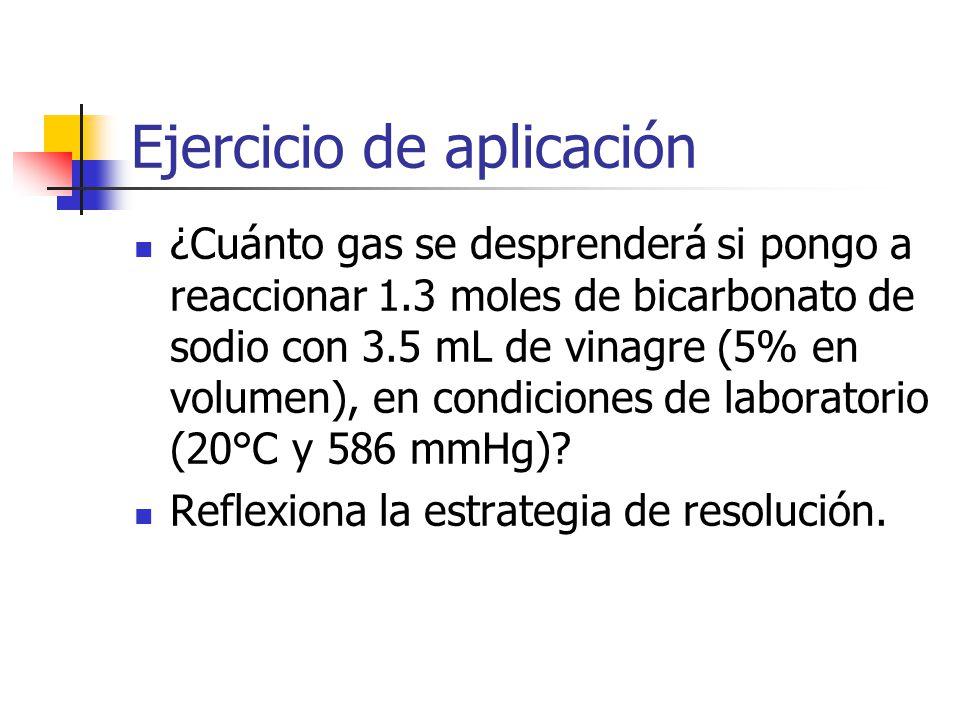 Ejercicio de aplicación ¿Cuánto gas se desprenderá si pongo a reaccionar 1.3 moles de bicarbonato de sodio con 3.5 mL de vinagre (5% en volumen), en condiciones de laboratorio (20°C y 586 mmHg).