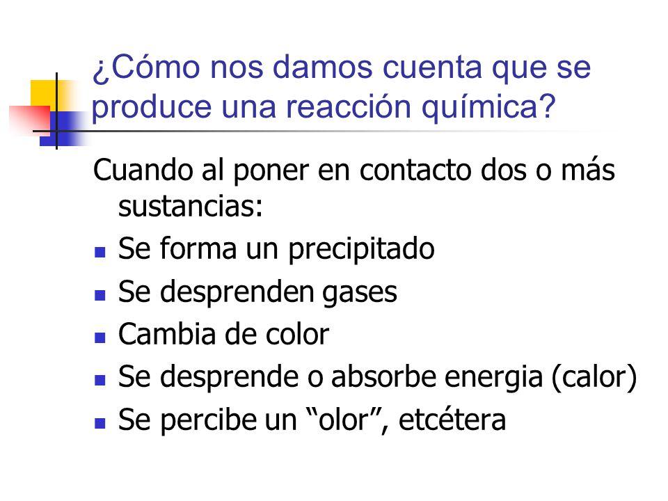 ¿Cómo nos damos cuenta que se produce una reacción química? Cuando al poner en contacto dos o más sustancias: Se forma un precipitado Se desprenden ga