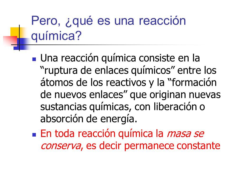 Pero, ¿qué es una reacción química? Una reacción química consiste en la ruptura de enlaces químicos entre los átomos de los reactivos y la formación d