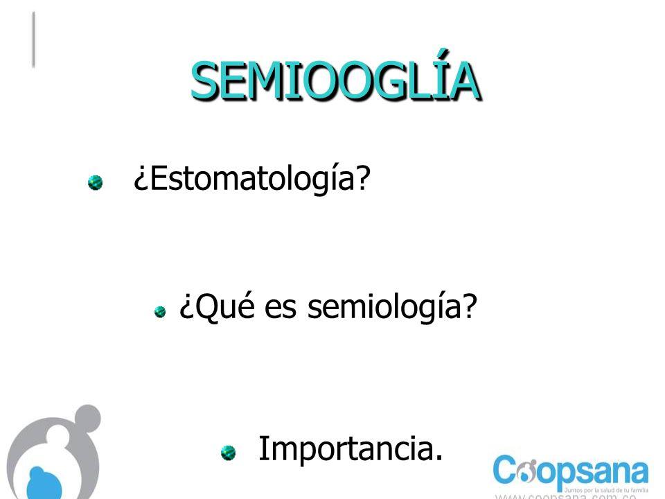 SEMIOOGLÍASEMIOOGLÍA ¿Estomatología.¿Estomatología.