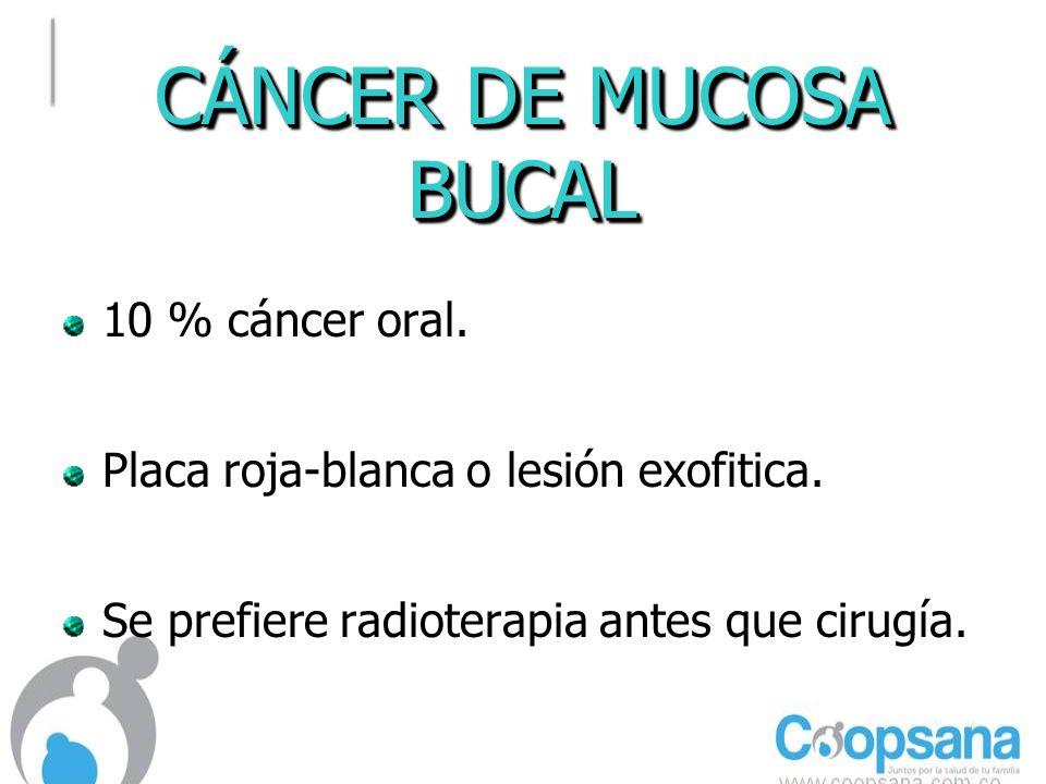 CÁNCER DE MUCOSA BUCAL 10 % cáncer oral.Placa roja-blanca o lesión exofitica.