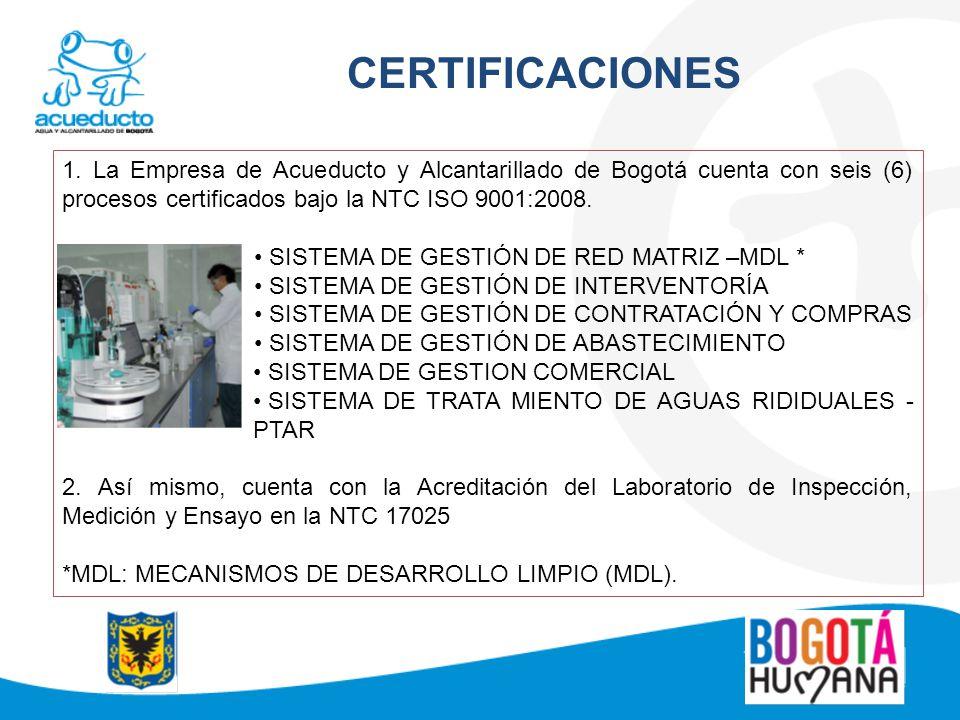 CERTIFICACIONES 1. La Empresa de Acueducto y Alcantarillado de Bogotá cuenta con seis (6) procesos certificados bajo la NTC ISO 9001:2008. SISTEMA DE