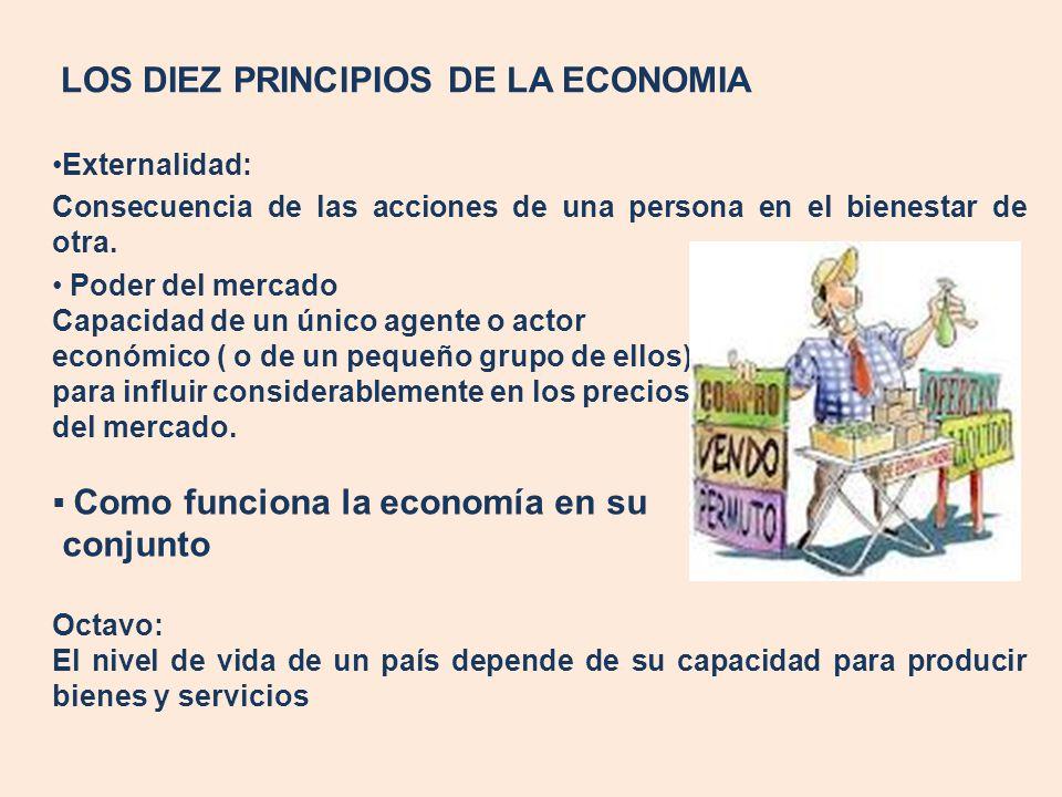 LOS DIEZ PRINCIPIOS DE LA ECONOMIA Externalidad: Consecuencia de las acciones de una persona en el bienestar de otra. Poder del mercado Capacidad de u