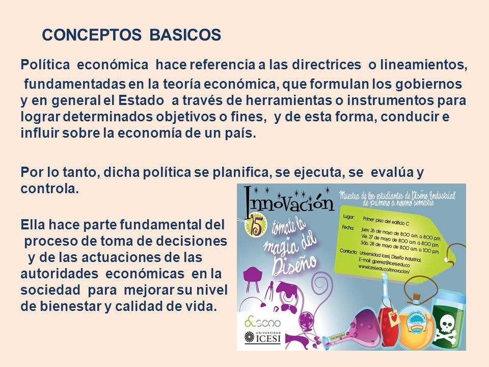 CONCEPTOS BASICOS Política económica hace referencia a las directrices o lineamientos, fundamentadas en la teoría económica, que formulan los gobierno