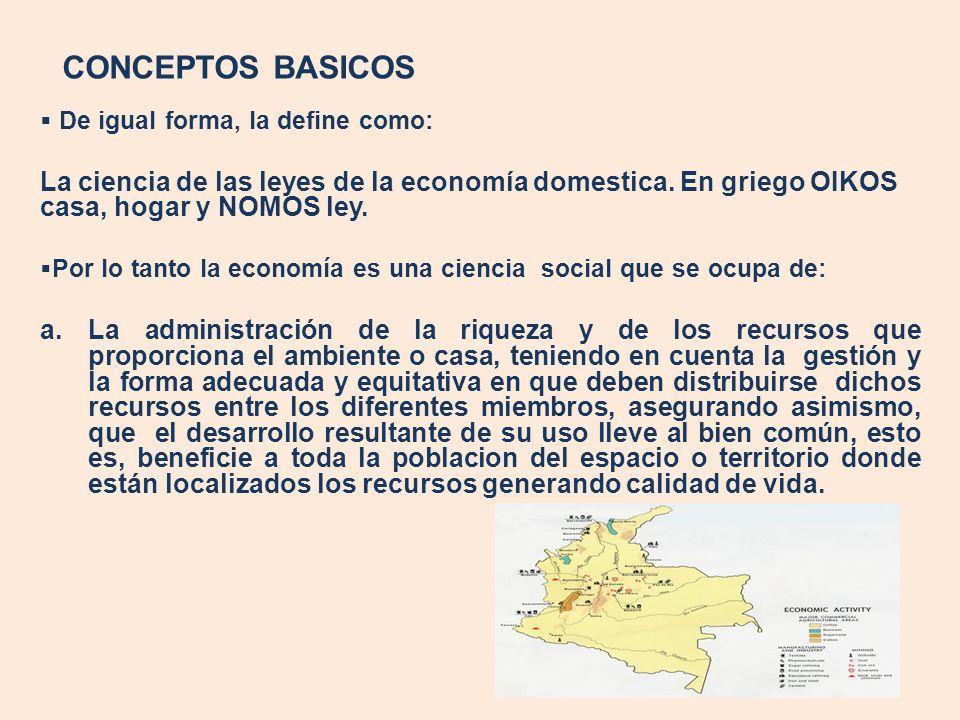CONCEPTOS BASICOS De igual forma, la define como: La ciencia de las leyes de la economía domestica. En griego OIKOS casa, hogar y NOMOS ley. Por lo ta