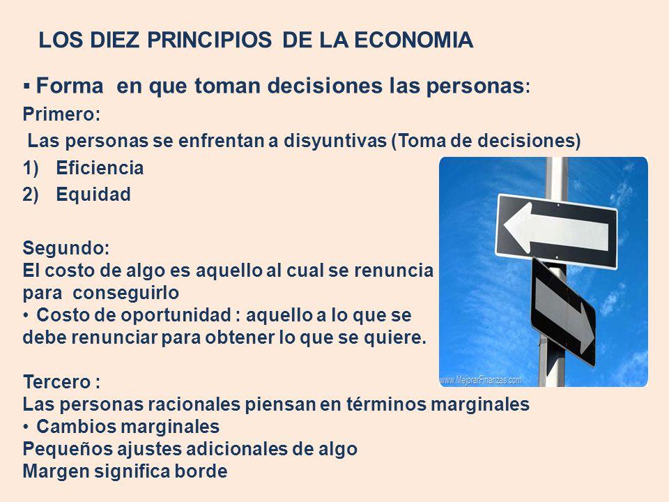 LOS DIEZ PRINCIPIOS DE LA ECONOMIA Cuarto: Las personas responden a los incentivos Las personas toman las decisiones comparando los costos y beneficios, por lo tanto su conducta puede cambiar cuando éstos cambian.