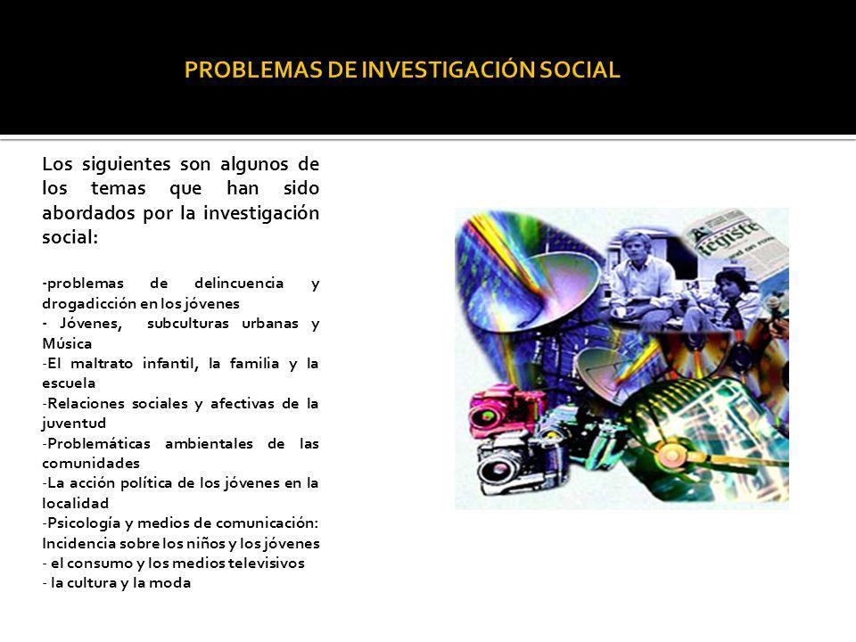 Los siguientes son algunos de los temas que han sido abordados por la investigación social: -problemas de delincuencia y drogadicción en los jóvenes -