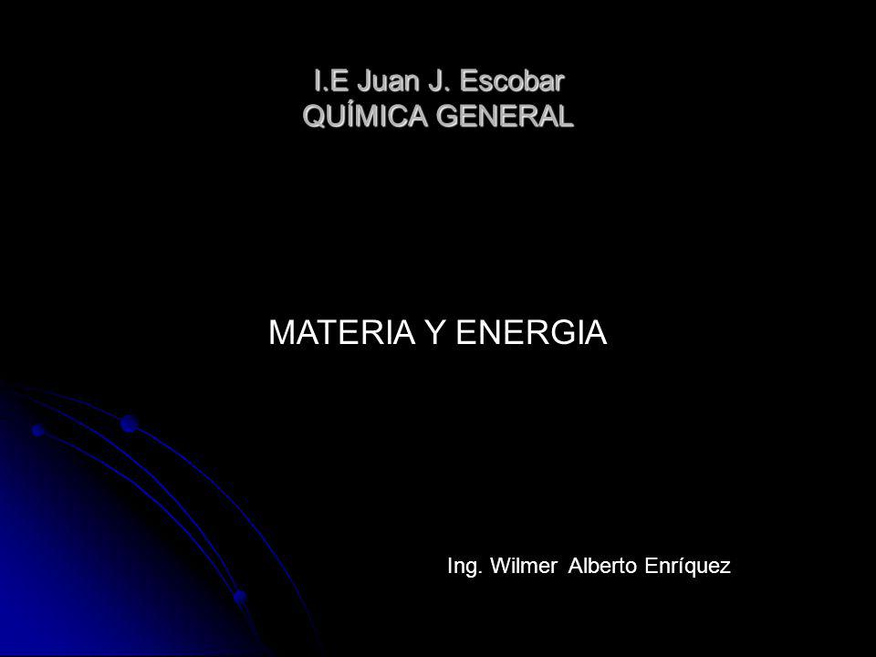 I.E Juan J. Escobar QUÍMICA GENERAL MATERIA Y ENERGIA Ing. Wilmer Alberto Enríquez