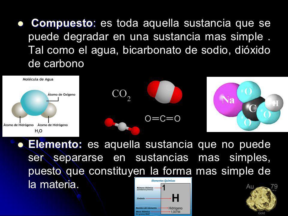 Compuesto: Compuesto: es toda aquella sustancia que se puede degradar en una sustancia mas simple. Tal como el agua, bicarbonato de sodio, dióxido de