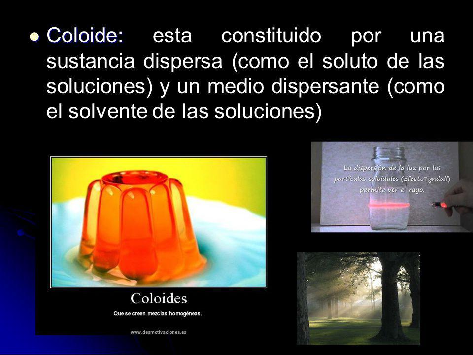 Coloide: Coloide: esta constituido por una sustancia dispersa (como el soluto de las soluciones) y un medio dispersante (como el solvente de las soluc
