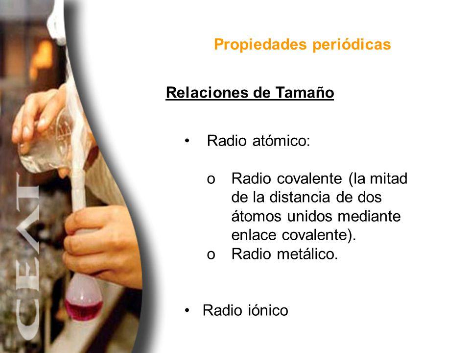 Propiedades periódicas Radio atómico: o Radio covalente (la mitad de la distancia de dos átomos unidos mediante enlace covalente). o Radio metálico. R