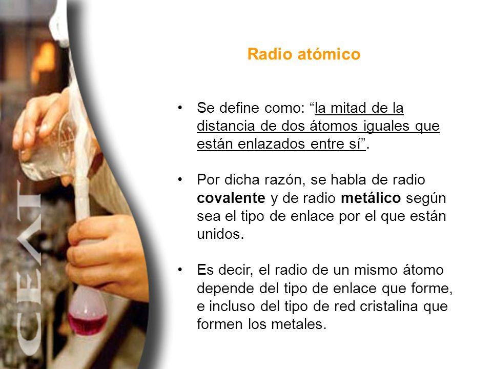 Radio atómico Se define como: la mitad de la distancia de dos átomos iguales que están enlazados entre sí. Por dicha razón, se habla de radio covalent